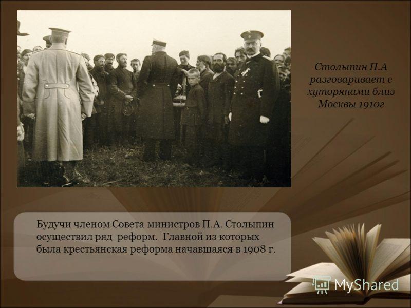 Будучи членом Совета министров П.А. Столыпин осуществил ряд реформ. Главной из которых была крестьянская реформа начавшаяся в 1908 г. Столыпин П.А разговаривает с хуторянами близ Москвы 1910г