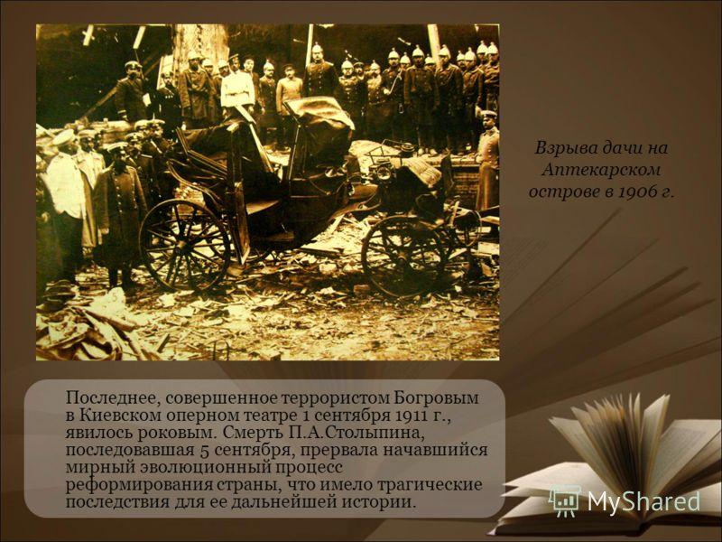 Последнее, совершенное террористом Богровым в Киевском оперном театре 1 сентября 1911 г., явилось роковым. Смерть П.А.Столыпина, последовавшая 5 сентября, прервала начавшийся мирный эволюционный процесс реформирования страны, что имело трагические по