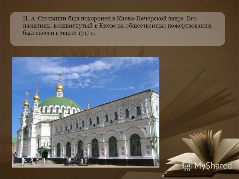 П. А. Столыпин был похоронен в Киево-Печерской лавре. Его памятник, воздвигнутый в Киеве на общественные пожертвования, был снесен в марте 1917 г.