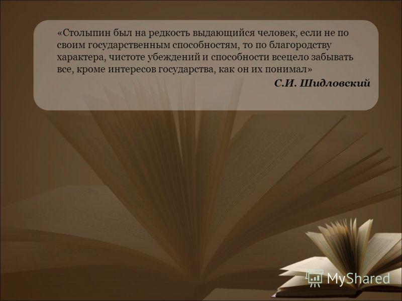 «Столыпин был на редкость выдающийся человек, если не по своим государственным способностям, то по благородству характера, чистоте убеждений и способности всецело забывать все, кроме интересов государства, как он их понимал» С.И. Шидловский