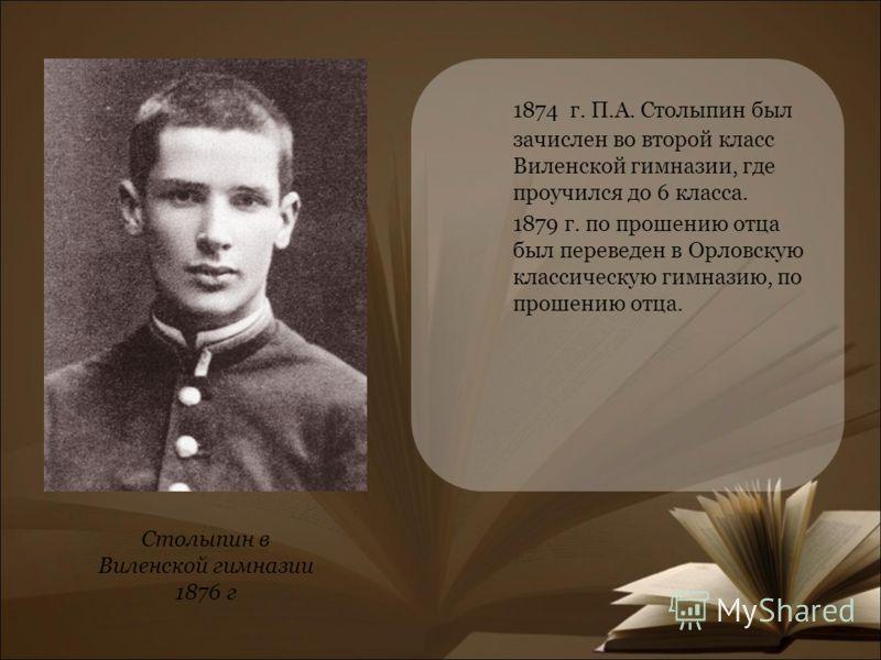 1874 г. П.А. Столыпин был зачислен во второй класс Виленской гимназии, где проучился до 6 класса. 1879 г. по прошению отца был переведен в Орловскую классическую гимназию, по прошению отца. Столыпин в Виленской гимназии 1876 г