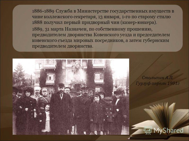 1886-1889 Служба в Министерстве государственных имуществ в чине коллежского секретаря, 13 января, 1-го по старому стилю 1888 получил первый придворный чин (камер-юнкера). 1889, 31 марта Назначен, по собственному прошению, предводителем дворянства Ков
