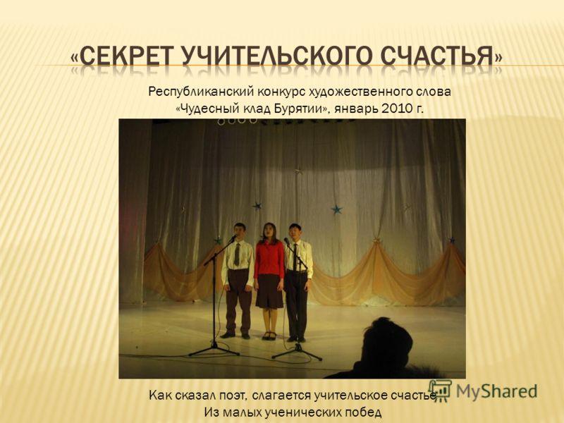 Республиканский конкурс художественного слова «Чудесный клад Бурятии», январь 2010 г. Как сказал поэт, слагается учительское счастье Из малых ученических побед