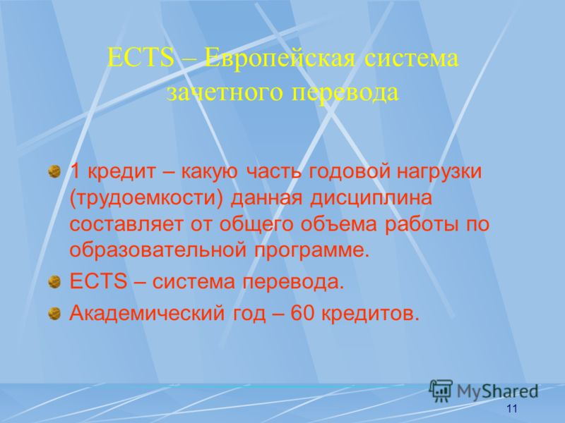 11 ECTS – Европейская система зачетного перевода 1 кредит – какую часть годовой нагрузки (трудоемкости) данная дисциплина составляет от общего объема работы по образовательной программе. ECTS – система перевода. Академический год – 60 кредитов.