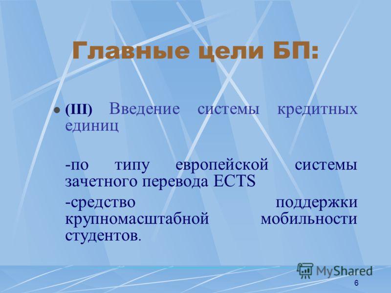 6 Главные цели БП: (III) Введение системы кредитных единиц -по типу европейской системы зачетного перевода ECTS -средство поддержки крупномасштабной мобильности студентов.