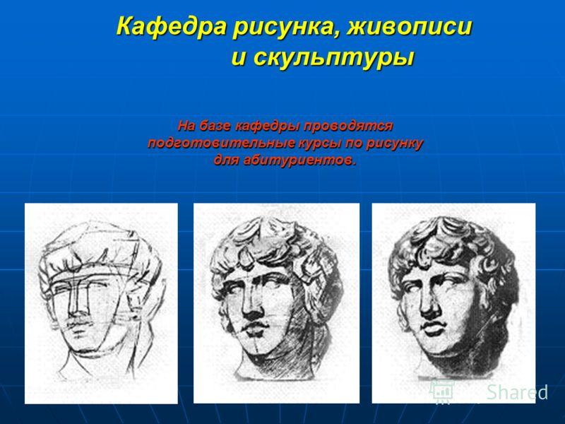 Кафедра рисунка, живописи и скульптуры На базе кафедры проводятся подготовительные курсы по рисунку для абитуриентов.