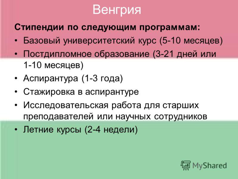 Венгрия Стипендии по следующим программам: Базовый университетский курс (5-10 месяцев) Постдипломное образование (3-21 дней или 1-10 месяцев) Аспирантура (1-3 года) Стажировка в аспирантуре Исследовательская работа для старших преподавателей или науч