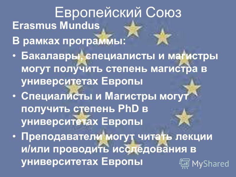 Европейский Союз Erasmus Mundus В рамках программы: Бакалавры, специалисты и магистры могут получить степень магистра в университетах Европы Специалисты и Магистры могут получить степень PhD в университетах Европы Преподаватели могут читать лекции и/