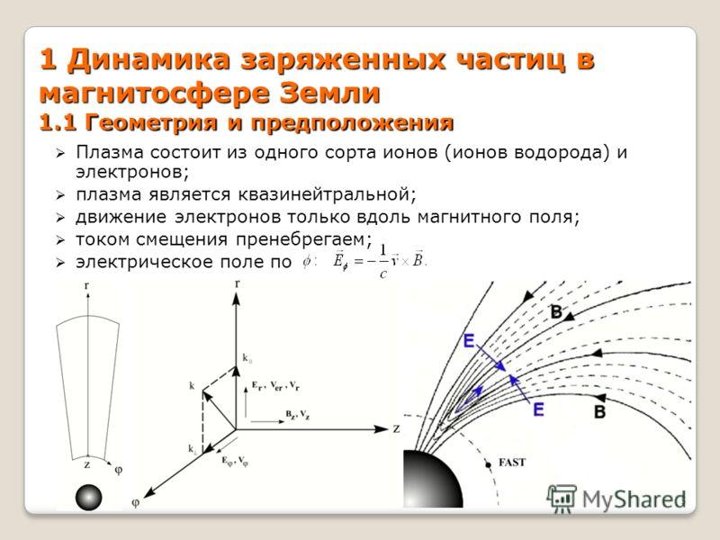 1 Динамика заряженных частиц в магнитосфере Земли 1.1 Геометрия и предположения Плазма состоит из одного сорта ионов (ионов водорода) и электронов; плазма является квазинейтральной; движение электронов только вдоль магнитного поля; током смещения пре