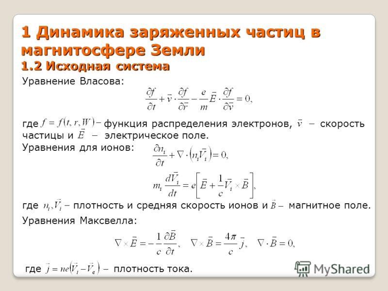 1 Динамика заряженных частиц в магнитосфере Земли 1.2 Исходная система Уравнение Власова: где функция распределения электронов, скорость частицы и электрическое поле. Уравнения для ионов: где плотность и средняя скорость ионов и магнитное поле. Уравн