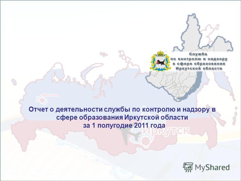 Отчет о деятельности службы по контролю и надзору в сфере образования Иркутской области за 1 полугодие 2011 года