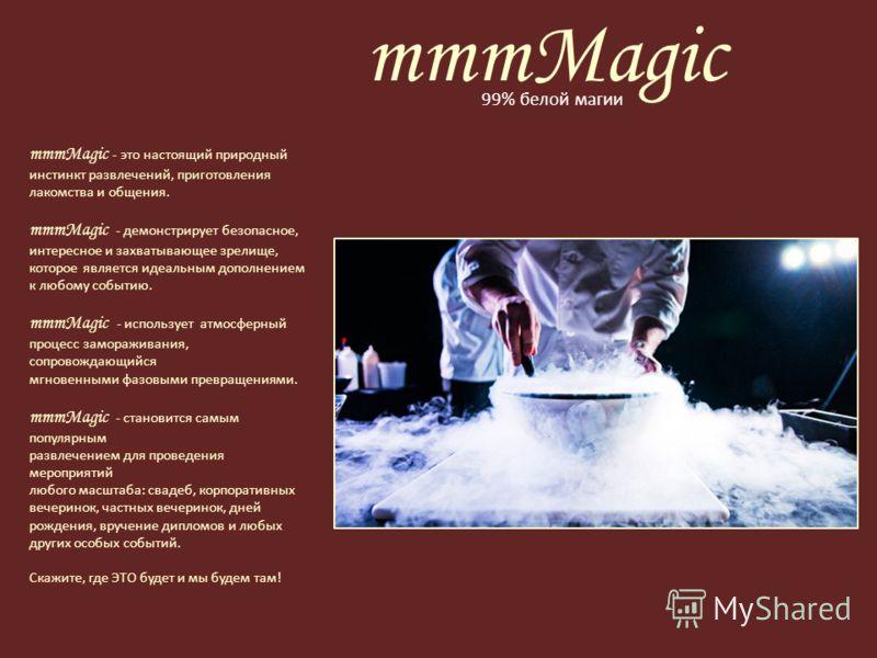 mmmMagic 99% белой магии mmmMagic - это настоящий природный инстинкт развлечений, приготовления лакомства и общения. mmmMagic - демонстрирует безопасное, интересное и захватывающее зрелище, которое является идеальным дополнением к любому событию. mmm
