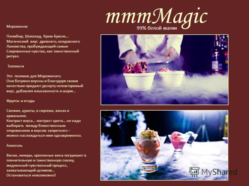 mmmMagic Мороженое Пломбир, Шоколад, Крем-Брюле… Магический вкус древнего, колдовского Лакомства, пробуждающий самые Сокровенные чувства, как таинственный ритуал. Топпинги Это поливки для Мороженого. Они безумно вкусны и благодаря своим качествам при