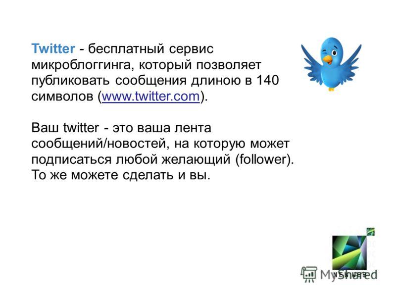 Twitter - бесплатный сервис микроблоггинга, который позволяет публиковать сообщения длиною в 140 символов (www.twitter.com). Ваш twitter - это ваша лента сообщений/новостей, на которую может подписаться любой желающий (follower). То же можете сделать