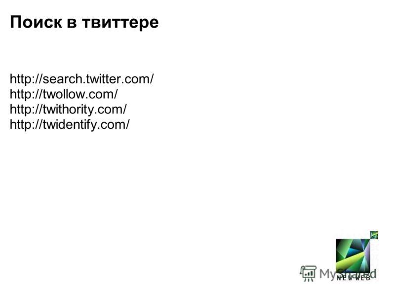 Поиск в твиттере http://search.twitter.com/ http://twollow.com/ http://twithority.com/ http://twidentify.com/