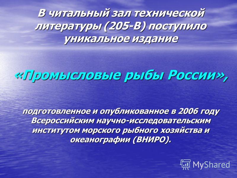 В читальный зал технической литературы (205-В) поступило уникальное издание «Промысловые рыбы России», подготовленное и опубликованное в 2006 году Всероссийским научно-исследовательским институтом морского рыбного хозяйства и океанографии (ВНИРО).