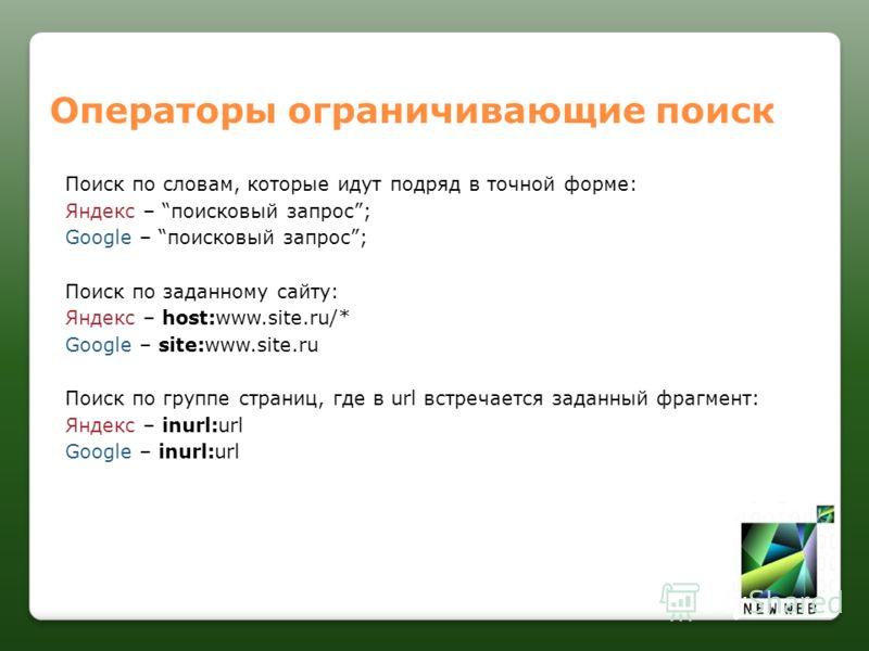 Операторы ограничивающие поиск Поиск по словам, которые идут подряд в точной форме: Яндекс – поисковый запрос; Google – поисковый запрос; Поиск по заданному сайту: Яндекс – host:www.site.ru/* Google – site:www.site.ru Поиск по группе страниц, где в u