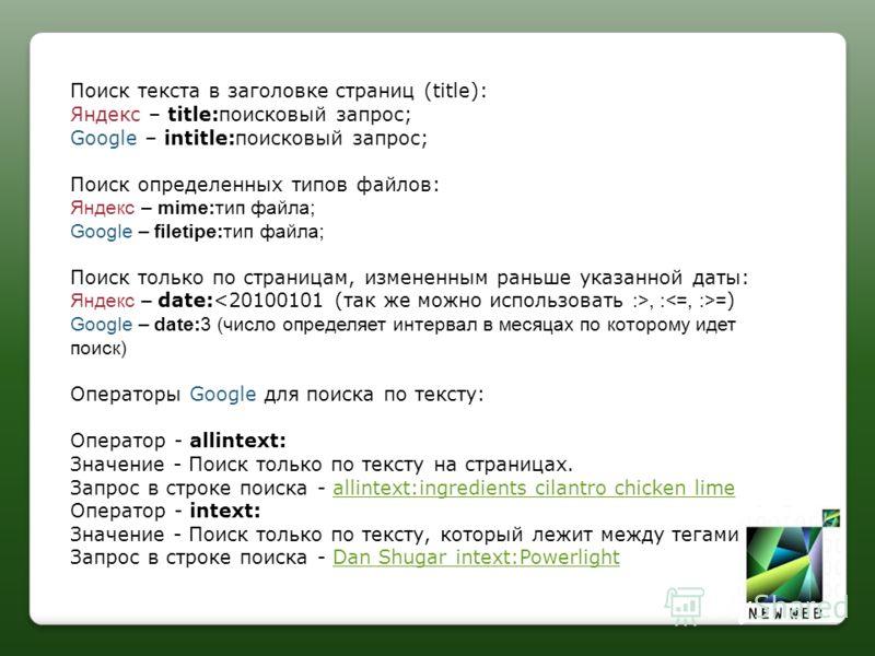 Поиск текста в заголовке страниц (title): Яндекс – title:поисковый запрос; Google – intitle:поисковый запрос; Поиск определенных типов файлов: Яндекс – mime:тип файла; Google – filetipe:тип файла; Поиск только по страницам, измененным раньше указанно