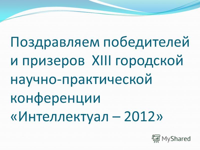 Поздравляем победителей и призеров XIII городской научно-практической конференции «Интеллектуал – 2012»