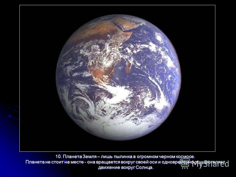 10. Планета Земля – лишь пылинка в огромном черном космосе. Планета не стоит на месте - она вращается вокруг своей оси и одновременно осуществляет движение вокруг Солнца. движение вокруг Солнца.