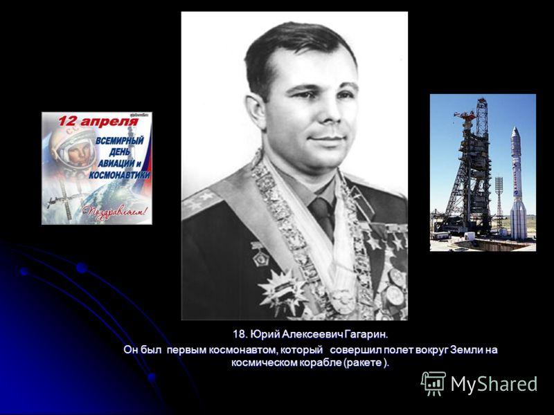 18. Юрий Алексеевич Гагарин. Он был первым космонавтом, который совершил полет вокруг Земли на космическом корабле (ракете ).