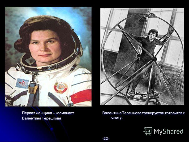 Первая женщина – космонавт Валентина Терешкова Валентина Терешкова тренируется, готовится к полету. -22-