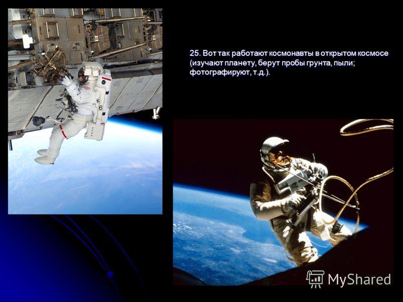 25. Вот так работают космонавты в открытом космосе (изучают планету, берут пробы грунта, пыли; фотографируют, т.д.).