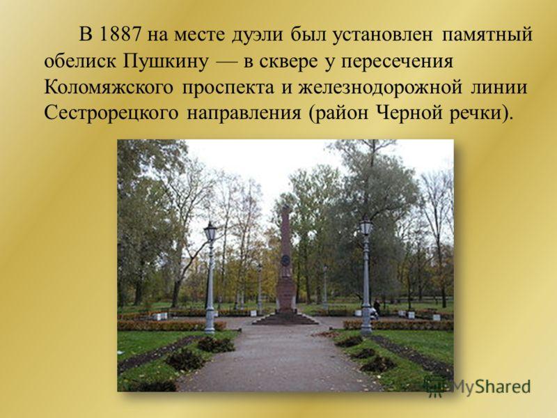 В 1887 на месте дуэли был установлен памятный обелиск Пушкину в сквере у пересечения Коломяжского проспекта и железнодорожной линии Сестрорецкого направления (район Черной речки).