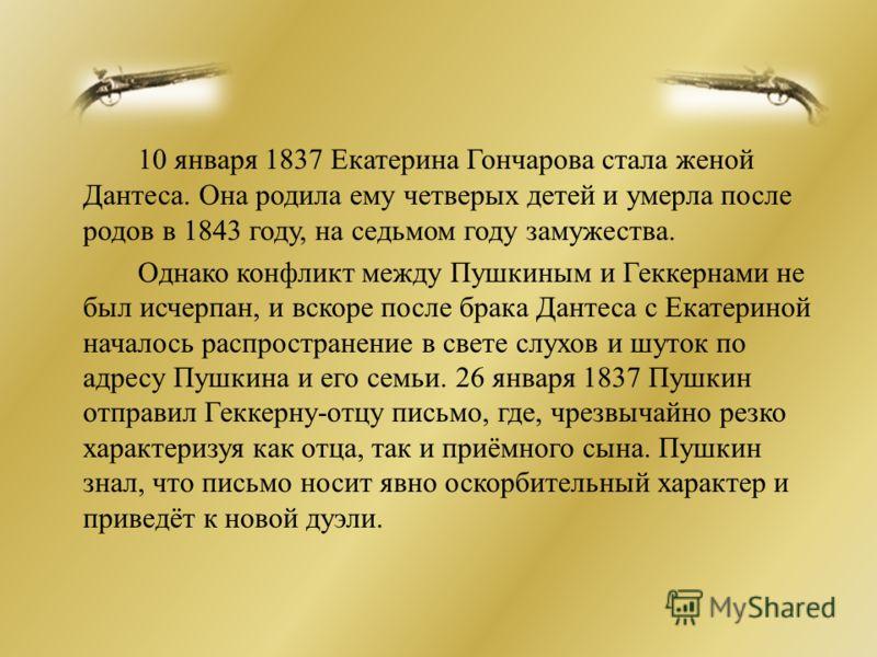 10 января 1837 Екатерина Гончарова стала женой Дантеса. Она родила ему четверых детей и умерла после родов в 1843 году, на седьмом году замужества. Однако конфликт между Пушкиным и Геккернами не был исчерпан, и вскоре после брака Дантеса с Екатериной