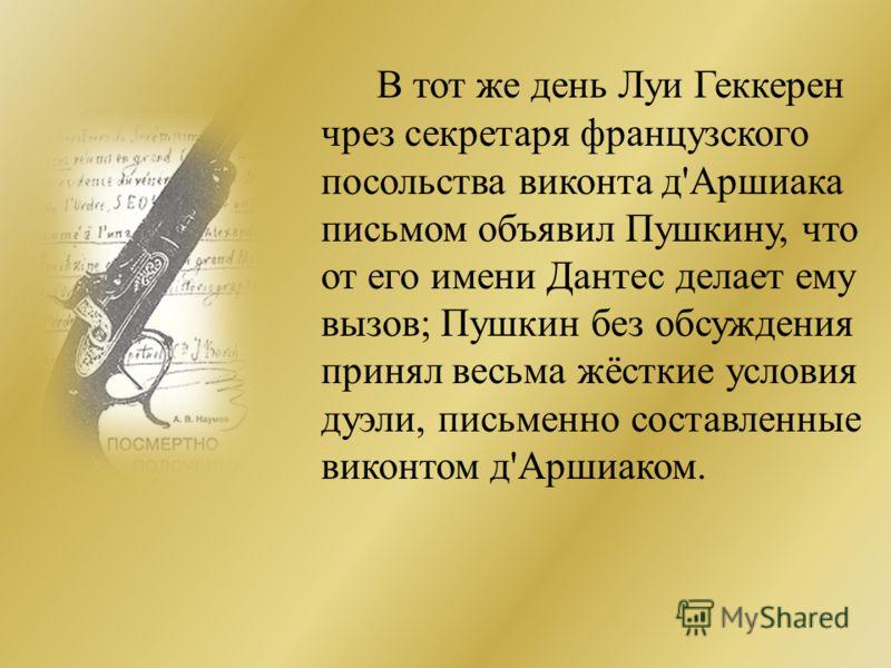 В тот же день Луи Геккерен чрез секретаря французского посольства виконта д'Аршиака письмом объявил Пушкину, что от его имени Дантес делает ему вызов; Пушкин без обсуждения принял весьма жёсткие условия дуэли, письменно составленные виконтом д'Аршиак