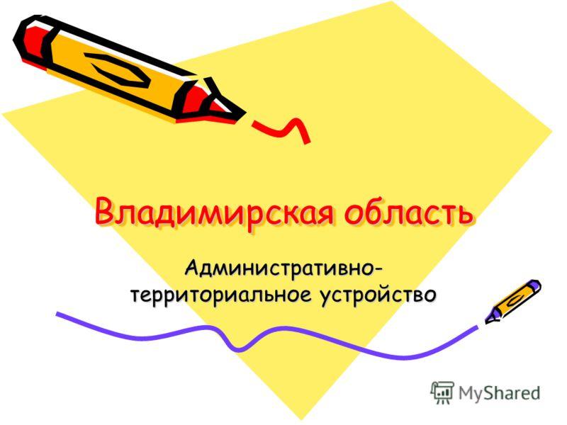Владимирская область Административно- территориальное устройство