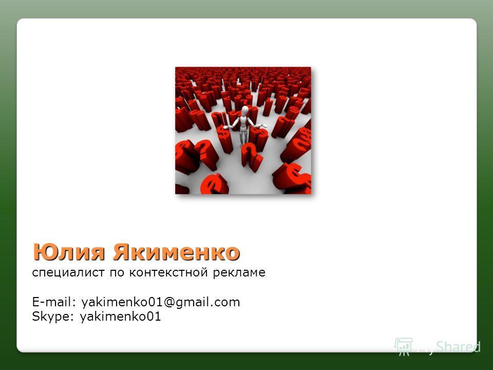 Юлия Якименко специалист по контекстной рекламе E-mail: yakimenko01@gmail.com Skype: yakimenko01