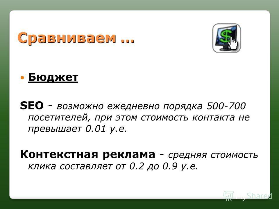 Сравниваем … Бюджет Бюджет SEO SEO - возможно ежедневно порядка 500-700 посетителей, при этом стоимость контакта не превышает 0.01 у.е. Контекстная реклама Контекстная реклама - средняя стоимость клика составляет от 0.2 до 0.9 у.е.