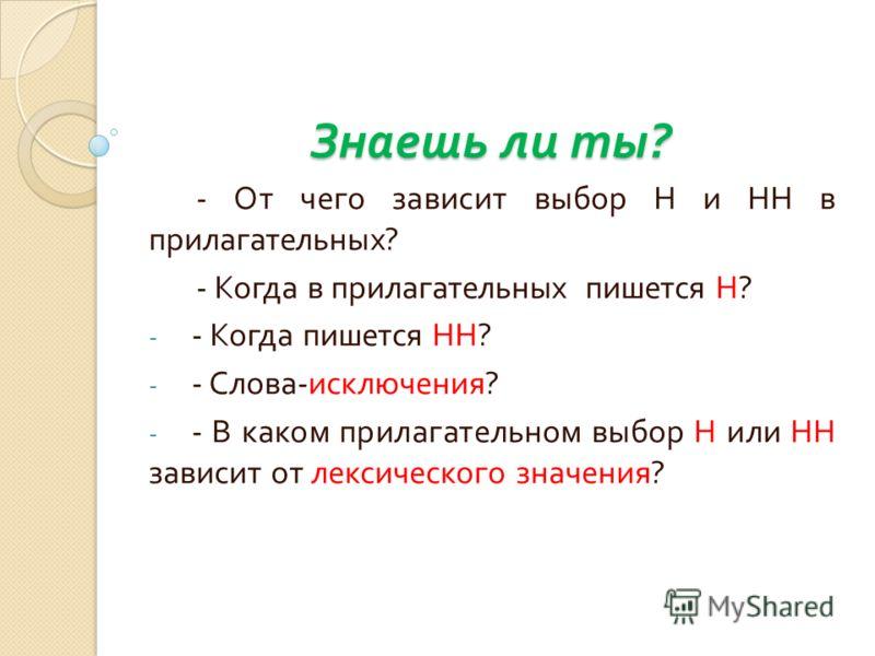 Знаешь ли ты ? - От чего зависит выбор Н и НН в прилагательных ? - Когда в прилагательных пишется Н ? - - Когда пишется НН ? - - Слова - исключения ? - - В каком прилагательном выбор Н или НН зависит от лексического значения ?