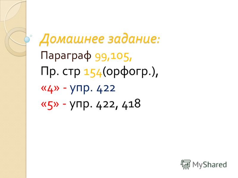 Домашнее задание : Параграф 99, 105, Пр. стр 154( орфогр.), «4» - упр. 422 «5» - упр. 422, 418