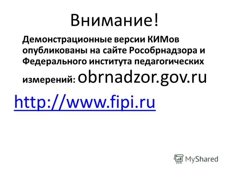 Внимание! Демонстрационные версии КИМов опубликованы на сайте Рособрнадзора и Федерального института педагогических измерений: obrnadzor.gov.ru http://www.fipi.ru