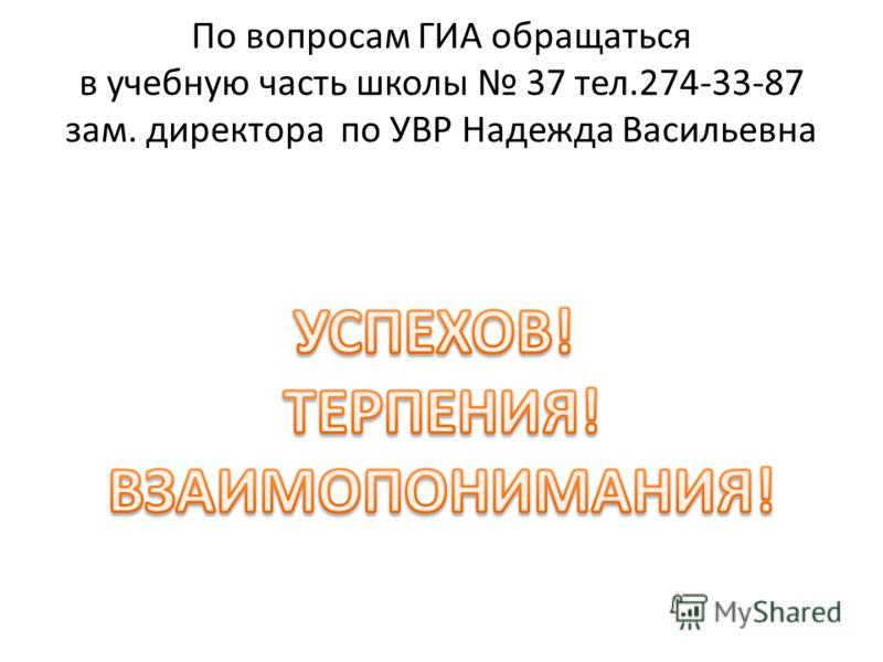 По вопросам ГИА обращаться в учебную часть школы 37 тел.274-33-87 зам. директора по УВР Надежда Васильевна
