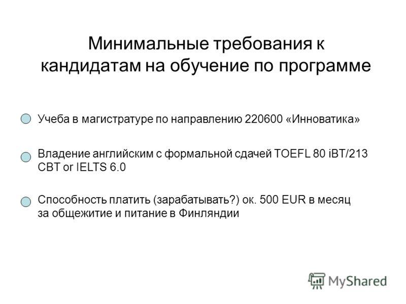 Минимальные требования к кандидатам на обучение по программе Учеба в магистратуре по направлению 220600 «Инноватика» Владение английским с формальной сдачей TOEFL 80 iBT/213 CBT or IELTS 6.0 Способность платить (зарабатывать?) ок. 500 EUR в месяц за