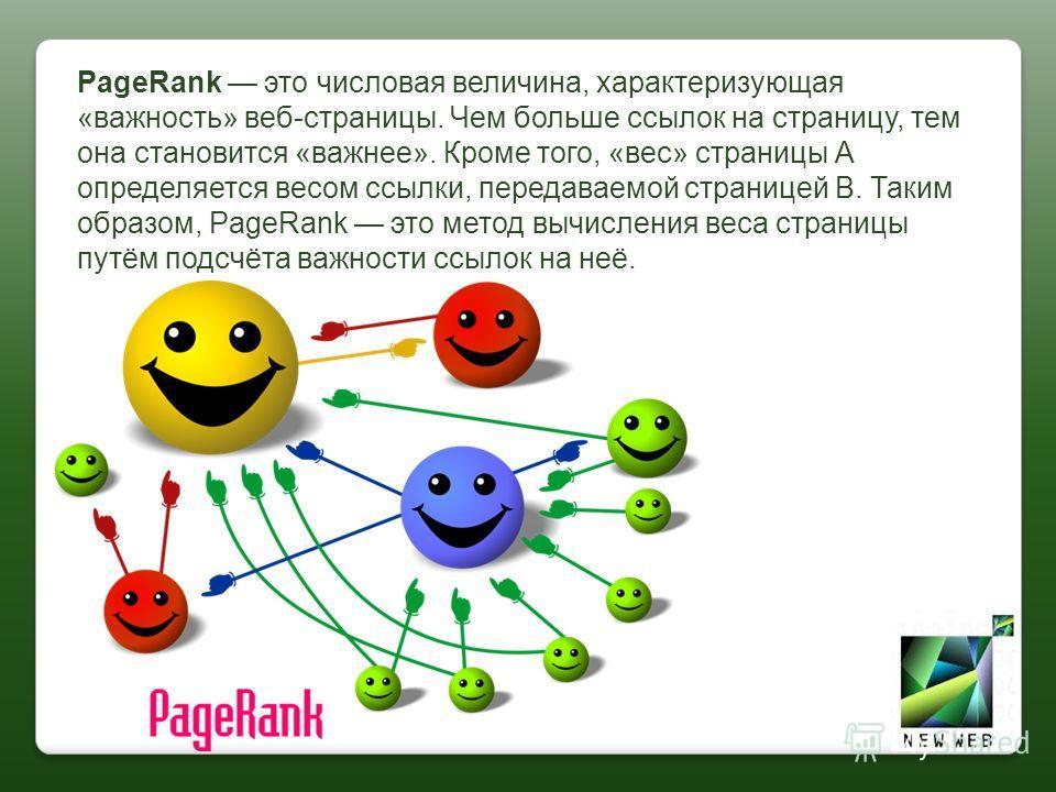 PageRank это числовая величина, характеризующая «важность» веб-страницы. Чем больше ссылок на страницу, тем она становится «важнее». Кроме того, «вес» страницы А определяется весом ссылки, передаваемой страницей B. Таким образом, PageRank это метод в