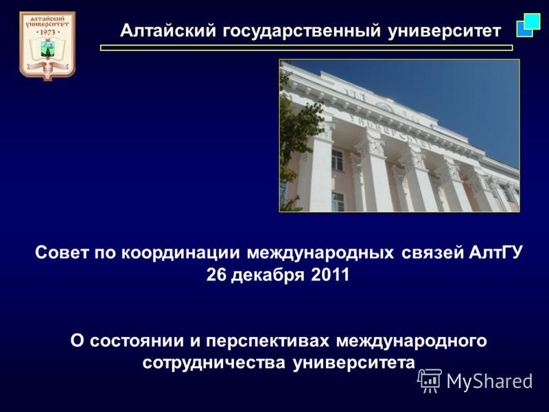 Алтайский государственный университет Совет по координации международных связей АлтГУ 26 декабря 2011 О состоянии и перспективах международного сотрудничества университета