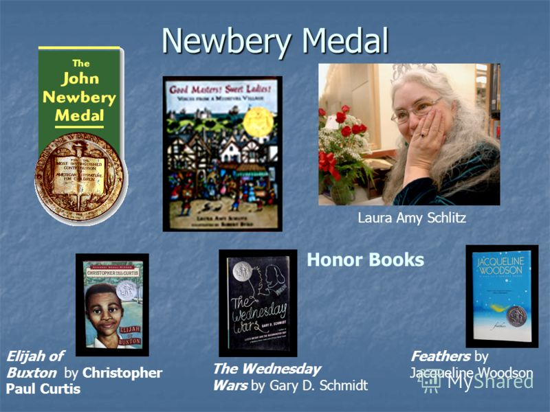 Newbery Medal Honor Books Laura Amy Schlitz Feathers by Jacqueline Woodson The Wednesday Wars by Gary D. Schmidt Elijah of Buxton by Christopher Paul Curtis
