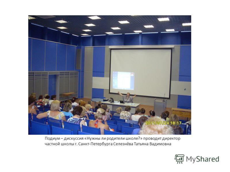 Подиум – дискуссия «Нужны ли родители школе?» проводит директор частной школы г. Санкт-Петербурга Селезнёва Татьяна Вадимовна