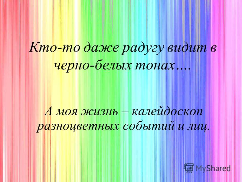 Кто-то даже радугу видит в черно-белых тонах…. А моя жизнь – калейдоскоп разноцветных событий и лиц.