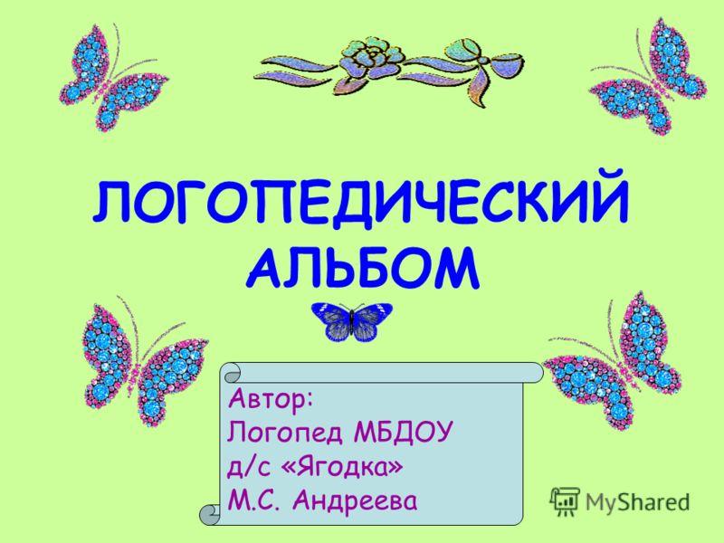 ЛОГОПЕДИЧЕСКИЙ АЛЬБОМ Автор: Логопед МБДОУ д/с «Ягодка» М.С. Андреева
