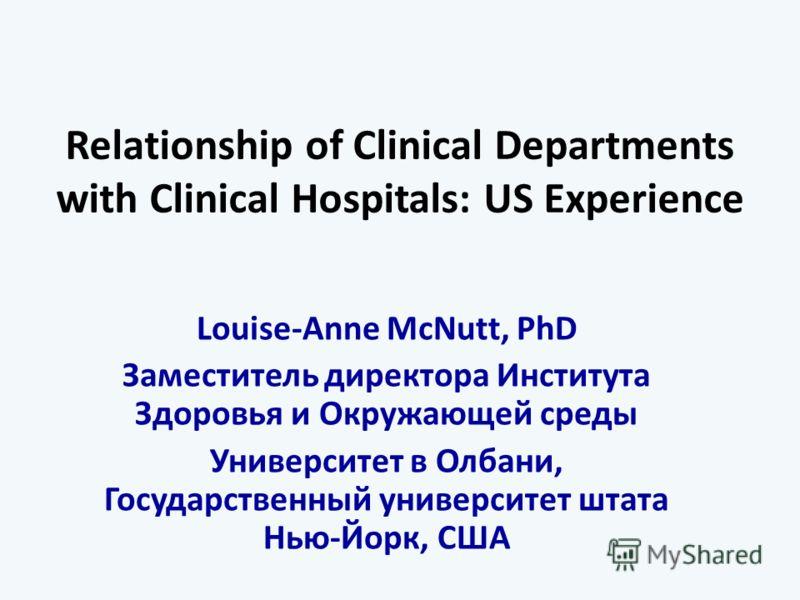 Relationship of Clinical Departments with Clinical Hospitals: US Experience Louise-Anne McNutt, PhD Заместитель директора Института Здоровья и Окружающей среды Университет в Олбани, Государственный университет штата Нью-Йорк, США