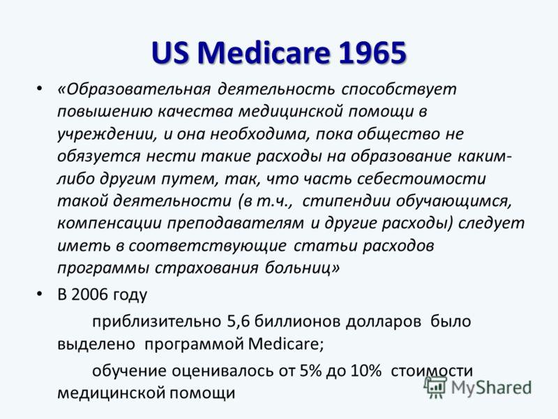 US Medicare 1965 «Образовательная деятельность способствует повышению качества медицинской помощи в учреждении, и она необходима, пока общество не обязуется нести такие расходы на образование каким- либо другим путем, так, что часть себестоимости так