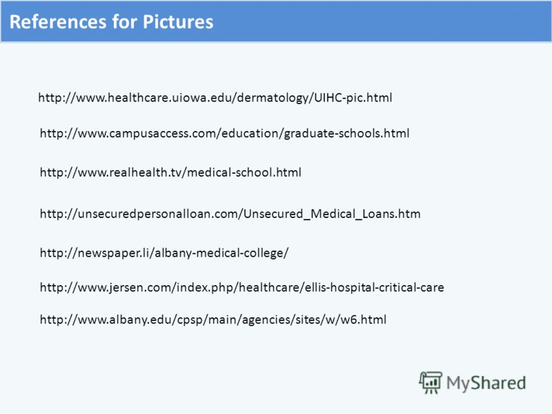 http://www.healthcare.uiowa.edu/dermatology/UIHC-pic.html http://www.campusaccess.com/education/graduate-schools.html http://www.realhealth.tv/medical-school.html http://unsecuredpersonalloan.com/Unsecured_Medical_Loans.htm References for Pictures ht