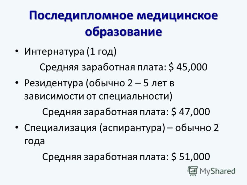 Последипломное медицинское образование Интернатура (1 год) Средняя заработная плата: $ 45,000 Резидентура (обычно 2 – 5 лет в зависимости от специальности) Средняя заработная плата: $ 47,000 Специализация (аспирантура) – обычно 2 года Средняя заработ