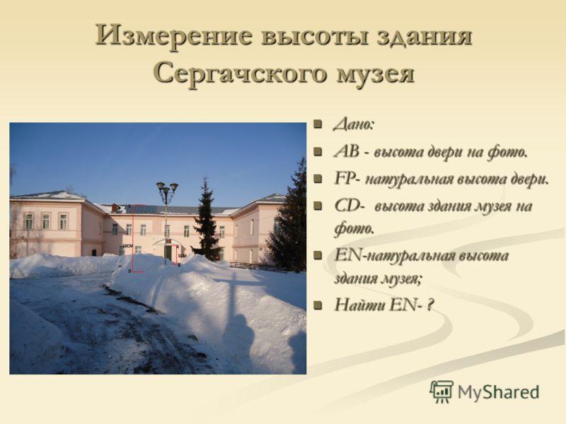 Измерение высоты здания Сергачского музея Дано: АВ - высота двери на фото. FP- натуральная высота двери. CD- высота здания музея на фото. EN-натуральная высота здания музея; Найти EN- ?