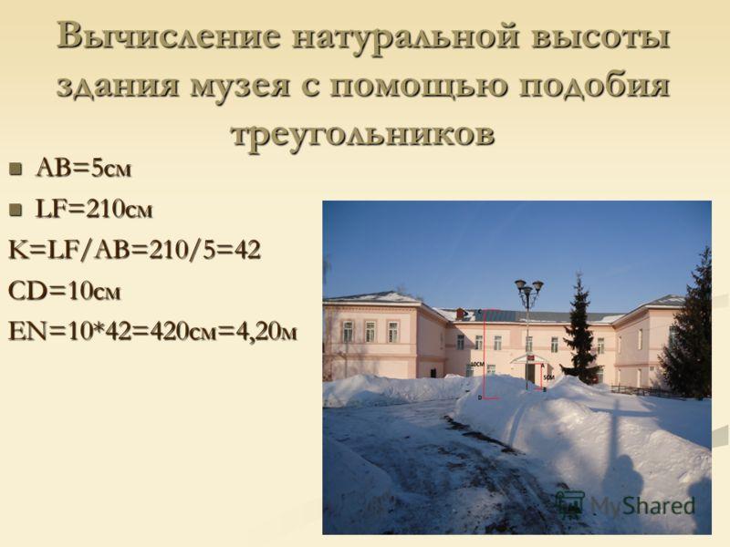 Вычисление натуральной высоты здания музея с помощью подобия треугольников AB=5см AB=5см LF=210см LF=210смK=LF/AB=210/5=42 CD=10см EN=10*42=420см=4,20м